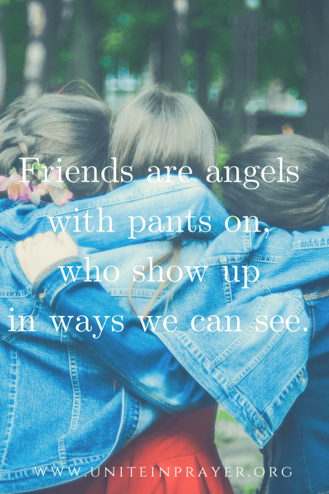 Friends are angels with pants on, who show up in ways we can see - when the prayer thing isn't wo