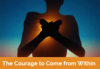 The Courage To Come From Within