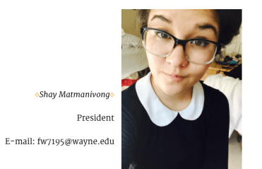 We'd like to introduce our president, Shay! She is a sophomore studying Communication at Wayne State. She is also is an RA in Towers Residential Suites and a Warrior Guide for Campus Visits. She likes watching hockey and going to local concerts. She's interested in humanitarian efforts, social justice, animal rights, children & youth advocacy, education, and crisis support.