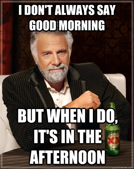 I dont always say good morning Good Afternoon Meme