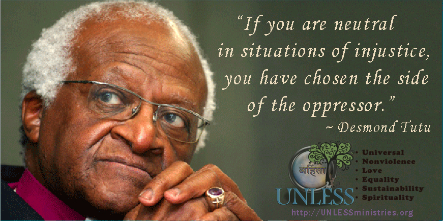 """If you are neutral in situations of injustice, you have chosen the side of the oppressor."""
