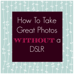 4 Tips on How To Take Great Photos Without a DSLR
