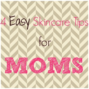 Skin Care Tips for Moms