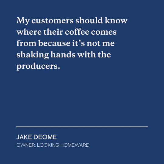 My customers should know where their coffee comes from.
