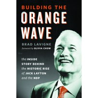 Building the Orange Wave: The Inside Story Behind the Historic Rise of Jack Layton and the NDP by Brad Lavigne & Olivia Chow