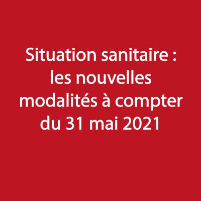 Situation sanitaire : les nouvelles modalités à compter du 31 mai 2021