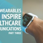 How Wearables Can Inspire Healthcare Communications: Part Three