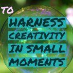 How to Harness Creativity in Small Moments