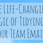 The Life-Changing Magic of Tidying Up Your Team Emails