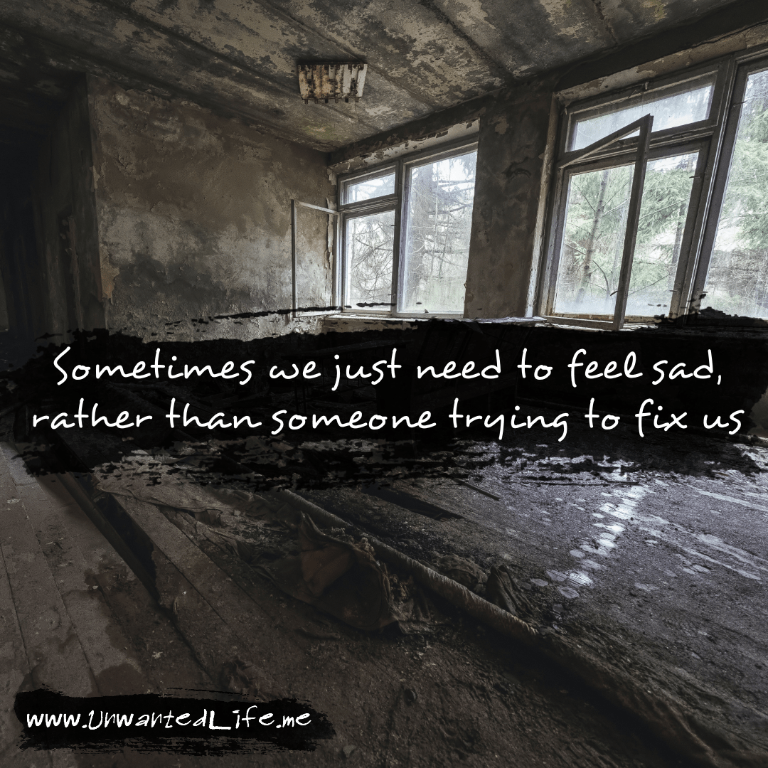 """An image from the inspirational quotes gallery, featuring industrial backgrounds with an inspirational quote that says """"Sometimes we just need to feel sad, rather than someone trying to fix us"""""""