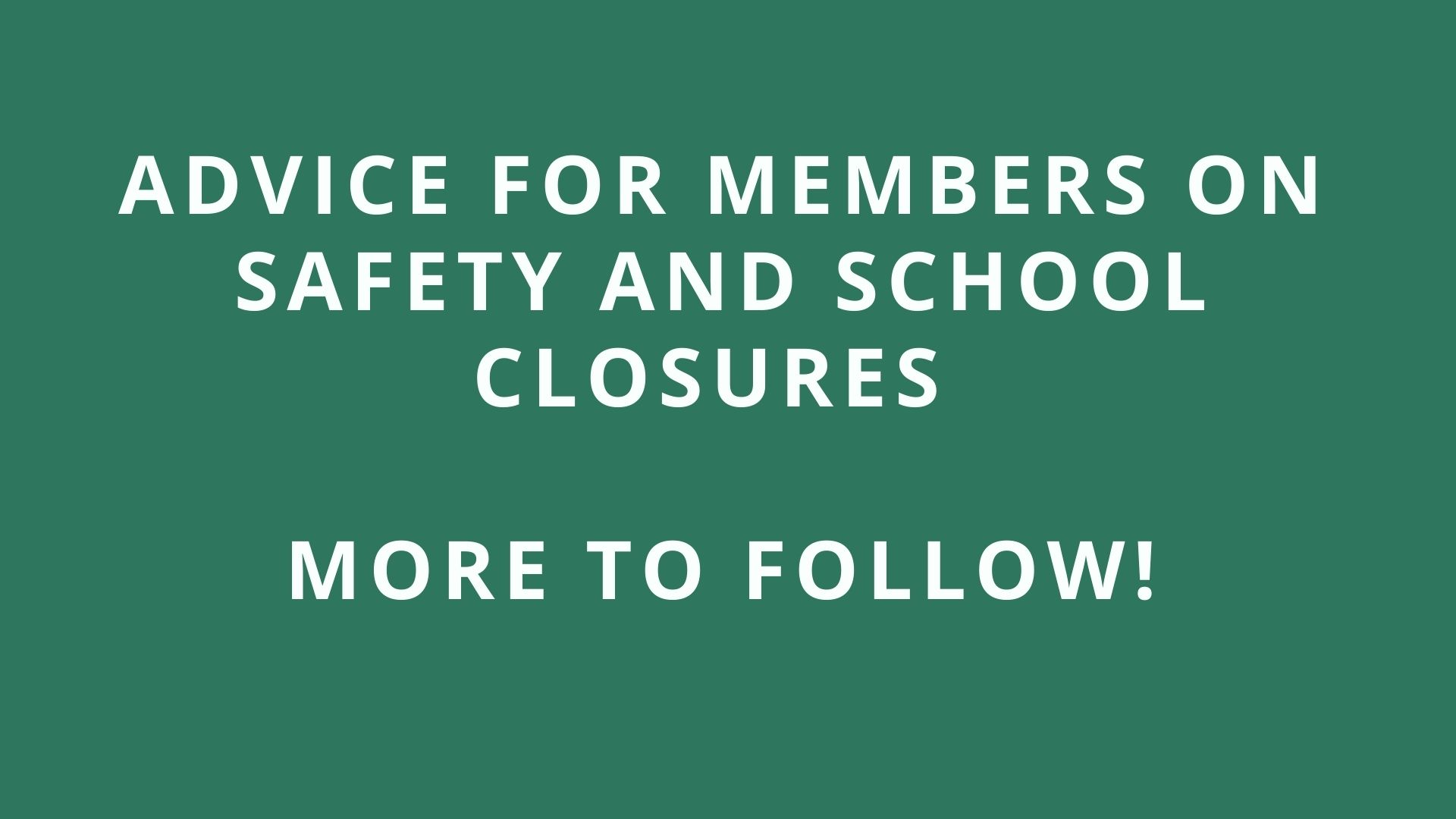 Advice for members on safety and school closures. More to follow!