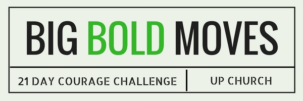 21 Days of Courage: Big Bold Moves Sermon #3