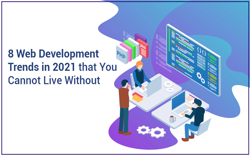 8 Web Development Trends in 2021 that You Cannot Live Without