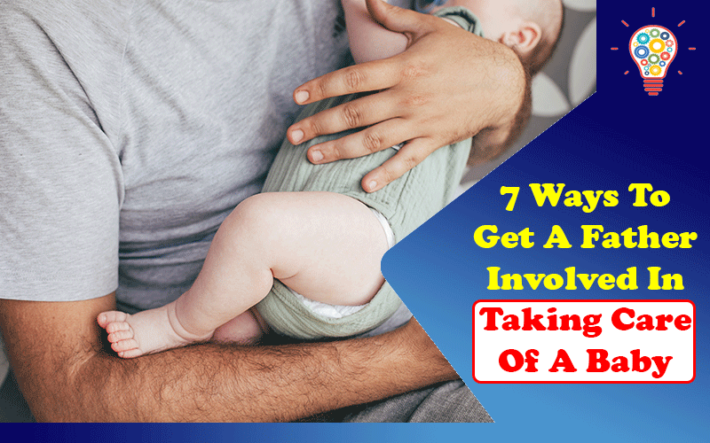 7 Ways To Get A Father Involved In Taking Care Of A Baby