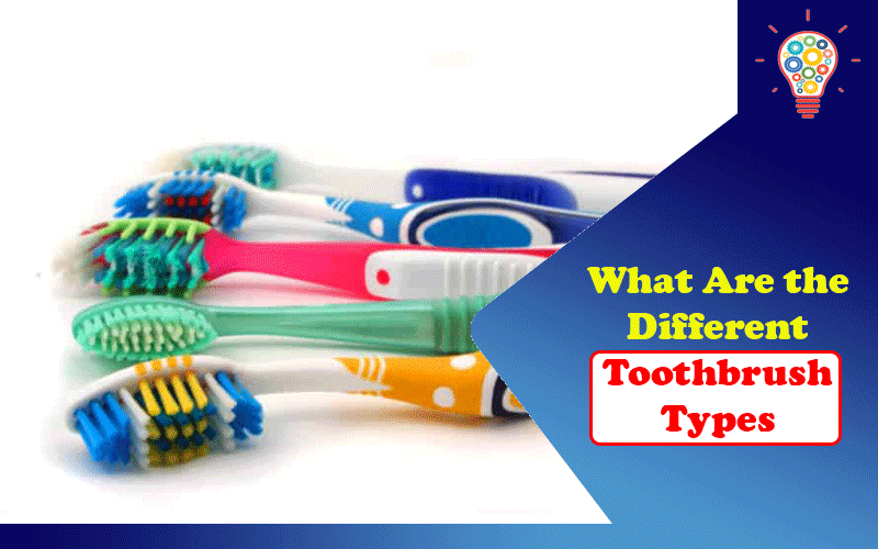 What Are the Different Toothbrush Types?
