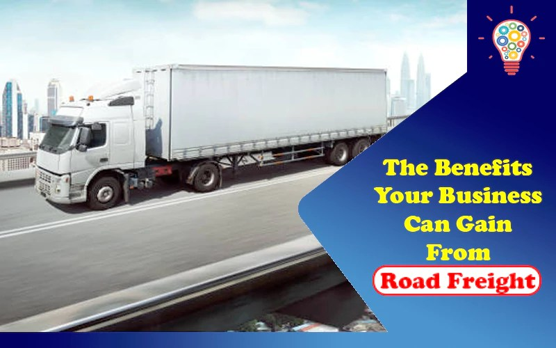 The Benefits Your Business Can Gain From Road Freight