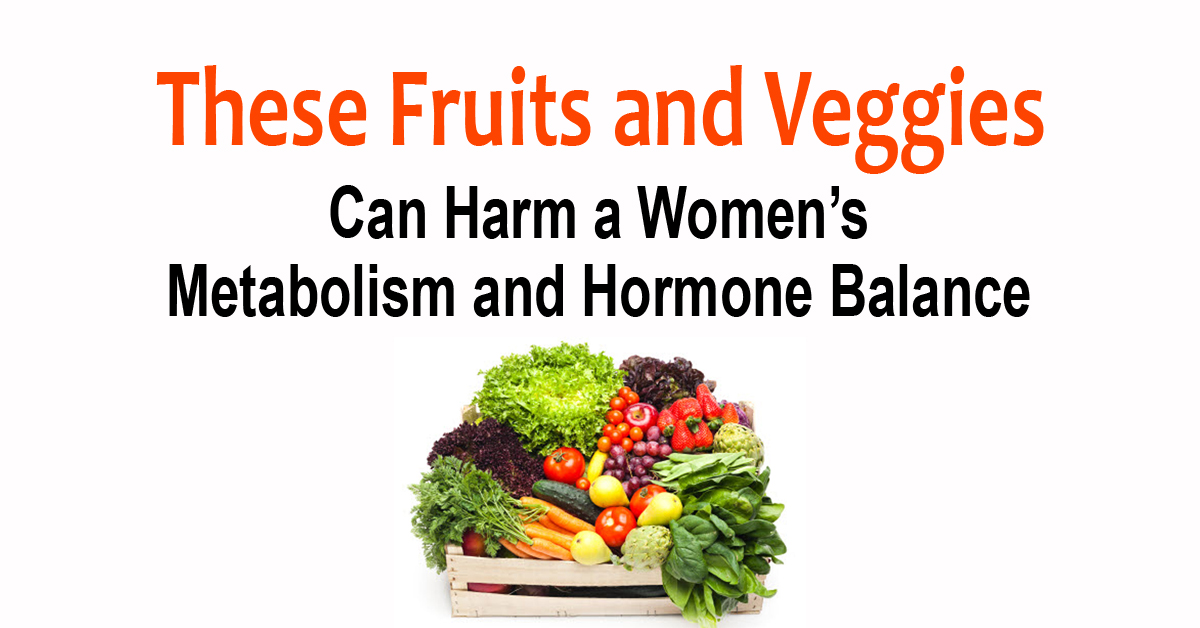 These Fruits and Veggies Can Harm a Women's Metabolism and Hormone Balance