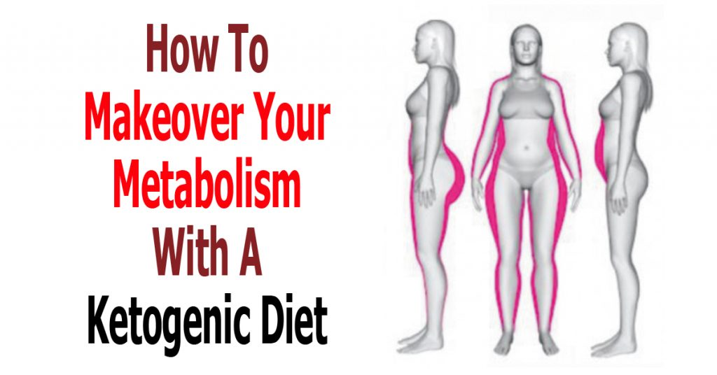 How To Makeover Your Metabolism With A Ketogenic Diet