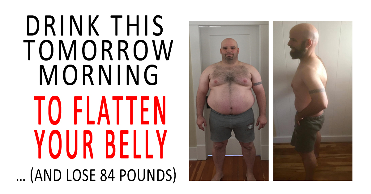 Drink this tomorrow morning to flatten your belly… (and lose 84 pounds)