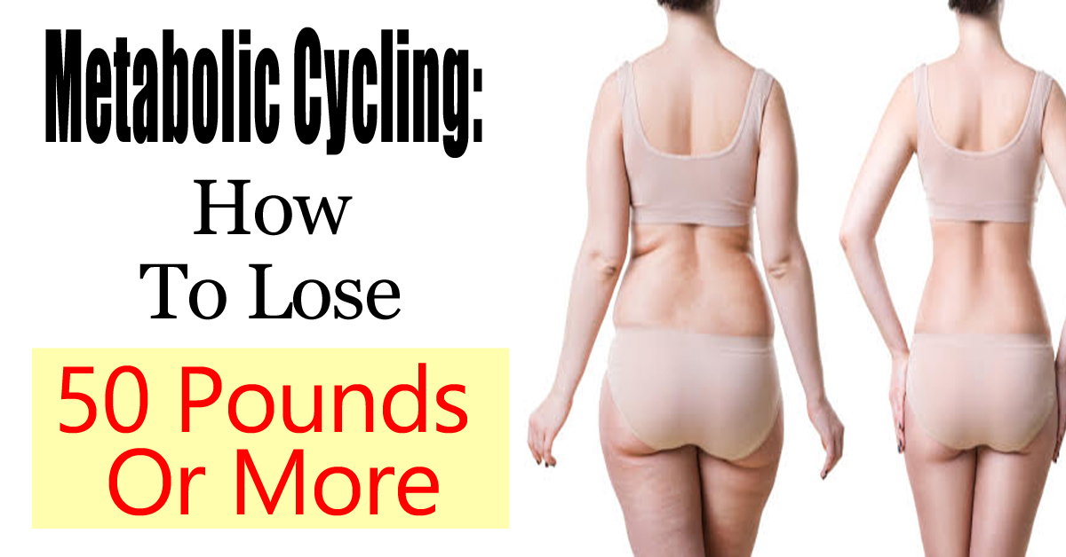 How To Use Metabolic Cycling To Lose 50 Pounds Or More