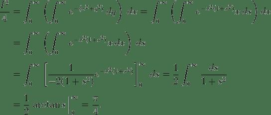 <br /> \begin{align}<br /> \frac{I^2}{4} & = \int_0^\infty \left( \int_0^\infty e^{-(x^2 + y^2)} \, dy \right) \, dx = \int_0^\infty \left( \int_0^\infty e^{-x^2(1+s^2)} x\,ds \right) dx \[5pt]<br /> & = \int_0^\infty \left( \int_0^\infty e^{-x^2(1 + s^2)} x \, dx \right) \, ds \[5pt]<br /> & = \int_0^\infty \left[ \frac{1}{-2(1+s^2)} e^{-x^2(1+s^2)} \right]_0^\infty \, ds<br /> = \frac{1}{2} \int_0^\infty \frac{ds}{1+s^2} \[5pt]<br /> & = \frac{1}{2} \left. \arctan s \frac{}{} \right|_0^\infty = \frac{\pi}{4}.<br /> \end{align}<br />