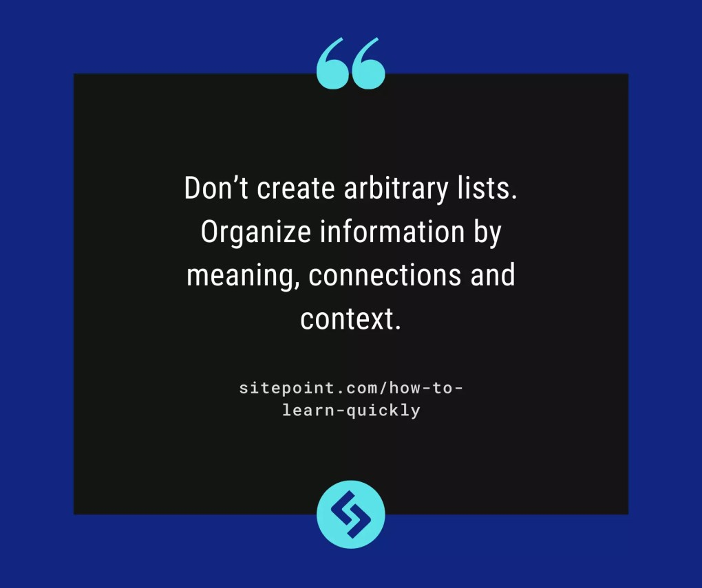 Don't create arbitrary lists. Organize information by meaning, connections and context.