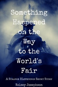 Something Happened on the Way to the World's Fair: A Strange Happenings Short Story by Kelsey Josephson