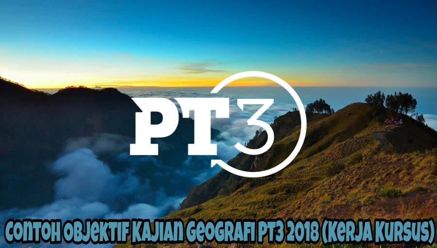 Contoh Objektif Kajian Geografi PT3 2018 (Kerja Kursus)