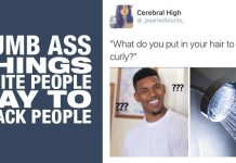 Dumb Ass Things White People Say to Black People - ADD YOURS HERE! 2