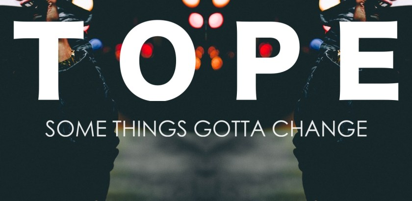 TOPE - SOME THINGS GOTTA CHANGE EP (Audio/iTunes/Spotify) + West Coast Sept Tour Dates
