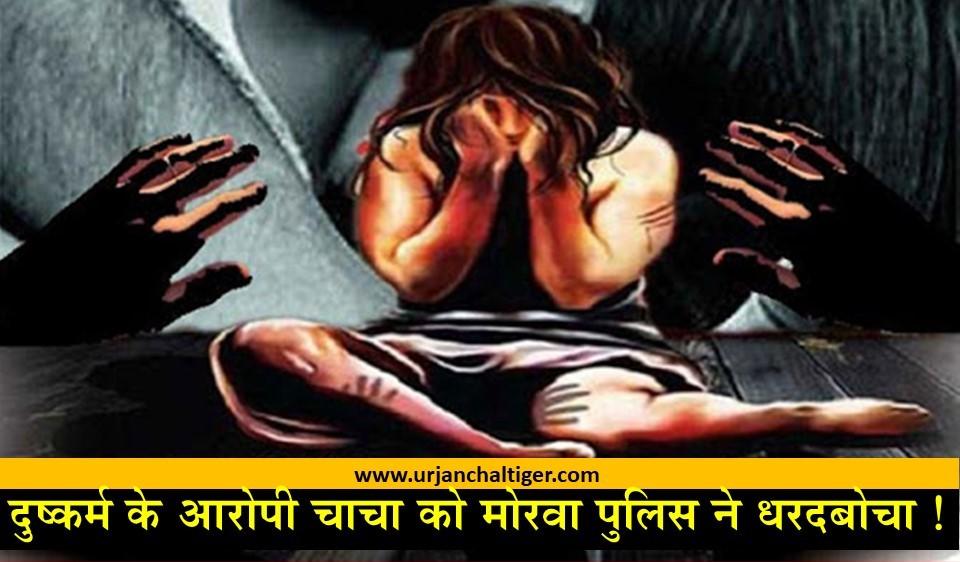 दुष्कर्म के आरोपी चाचा को मोरवा पुलिस ने धरदबोचा !