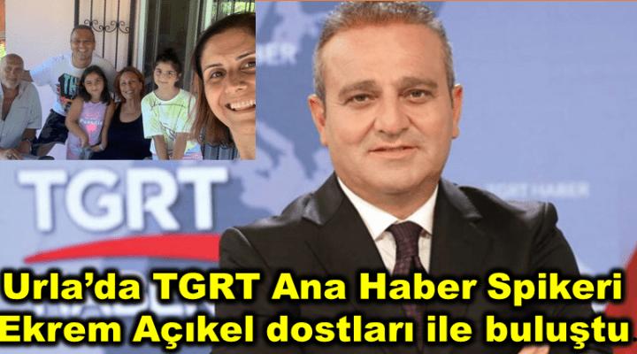Urla'da TGRT Ana Haber Spikeri Ekrem Açıkel dostları ile buluştu.