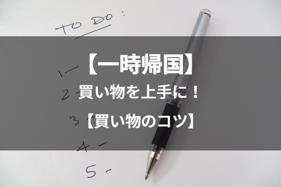 【一時帰国中】日本での買い物を上手に!免税・買い物のコツ・買い忘れなしのポイントは?