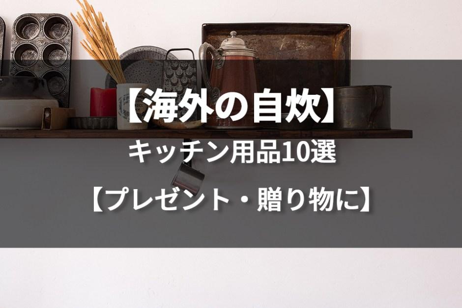 海外で大活躍する日本のキッチン用品10選。移住時、贈り物やプレゼント、お土産にも!