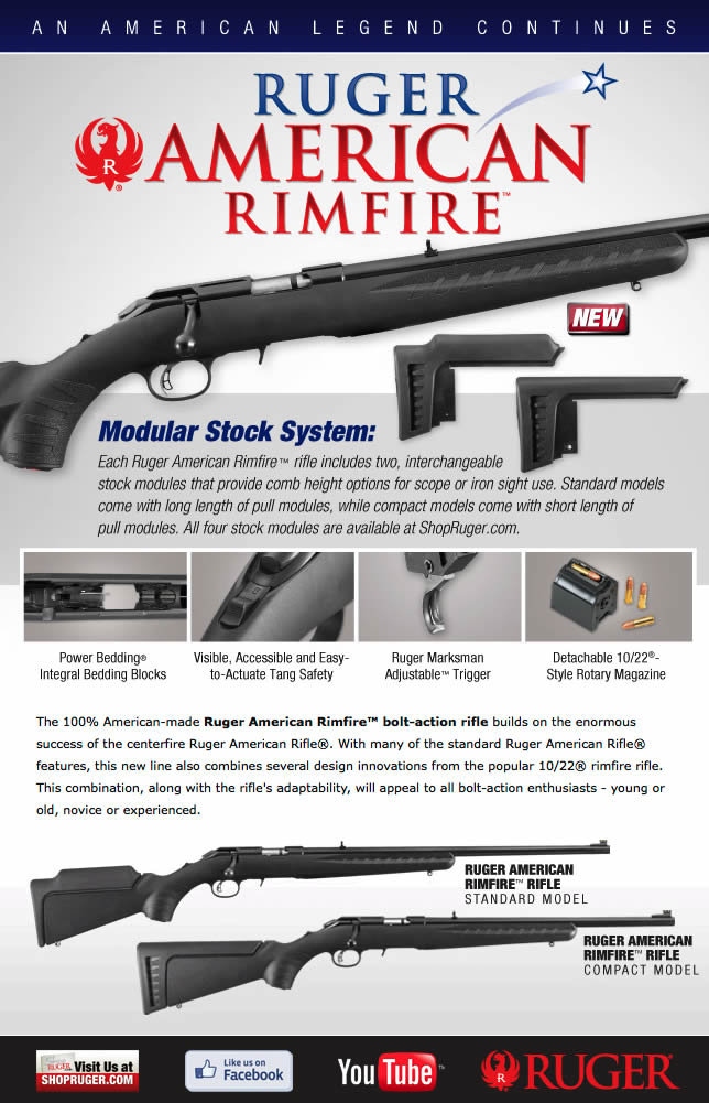 Ruger American Rimfire™ Modular Stock System  Each Ruger American Rimfire™ rifle includes two, interchangeable stock modules that provide comb height options for scope or iron sight use. Standard models come with long length of pull modules, while compact models come with short length of pull modules. By simply removing the rear sling swivel stud, stock modules can be changed in seconds. All four stock modules are completely interchangeable across all models and are available at ShopRuger.com. STANDARD MODELS • COMPACT MODELS • VIEW FEATURES • VIDEOS/EXTRAS • OVERVIEW PDF  The 100% American-made Ruger American Rimfire™ bolt-action rifle builds on the enormous success of the centerfire Ruger American Rifle®. With many of the standard Ruger American Rifle® features, this new line also combines several design innovations from the popular 10/22® rimfire rifle. This combination, along with the rifle's adaptability, appeals to bolt-action enthusiasts - whether young or old, novice or experienced.