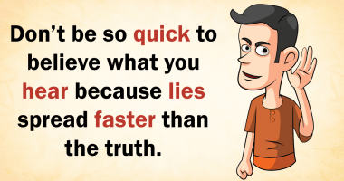 Don't be so quick to believe what you hear because lies spread faster than the truth.