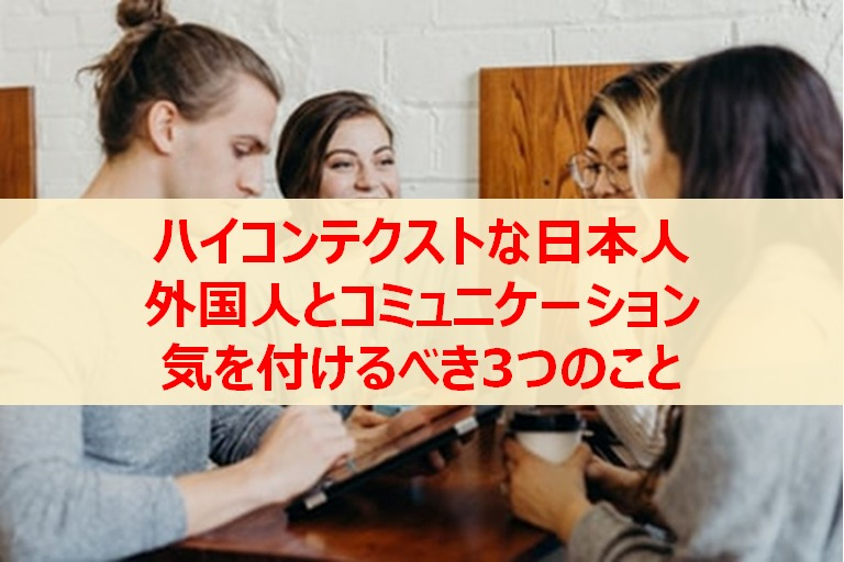 ハイコンテクストな日本人が外国人とコミュニケーションで気を付ける3つのこと