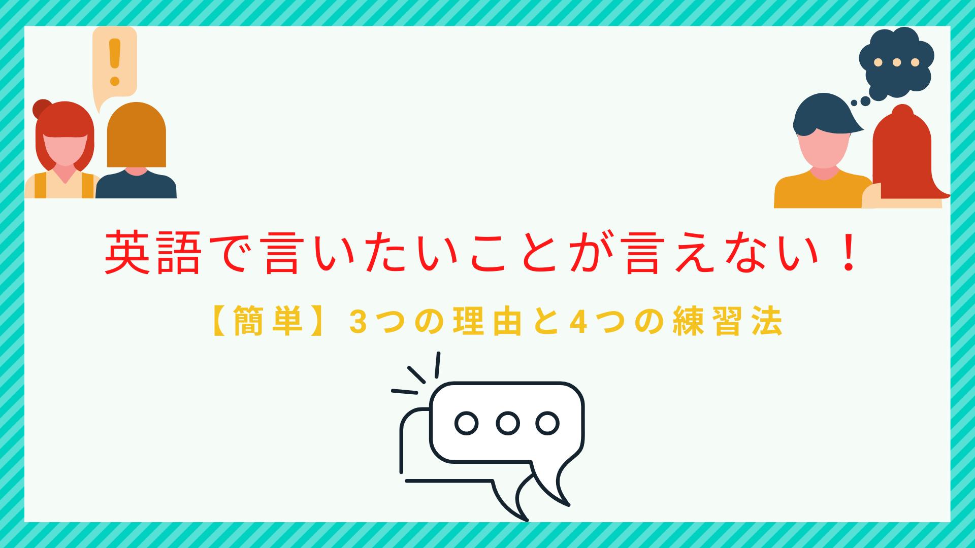 【簡単!】英語で言いたいことが言えない?3つの理由と具体的な4つの練習法