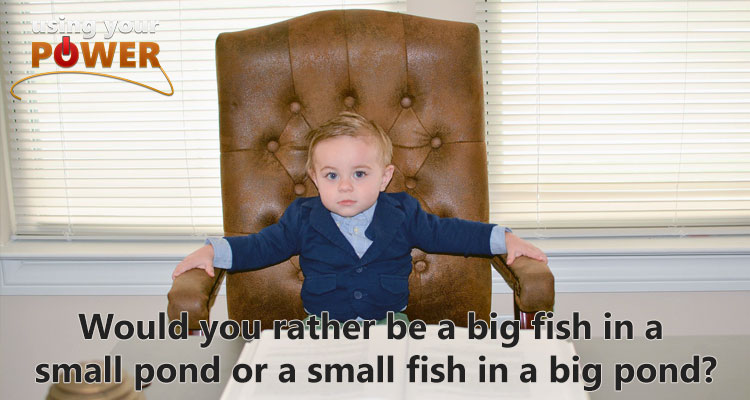 034 – Would you rather be a big fish in a small pond or a small fish in a big pond?