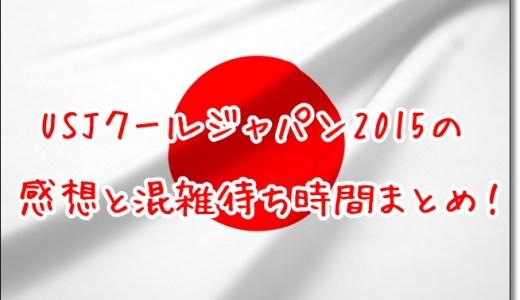 USJクールジャパン2015の感想と混雑待ち時間まとめ!