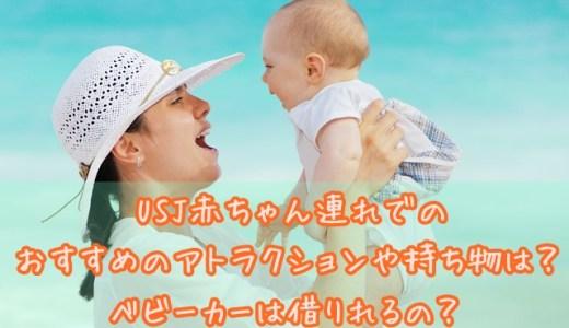 USJ赤ちゃん連れでのおすすめのアトラクションや持ち物は?ベビーカーは借りれるの?