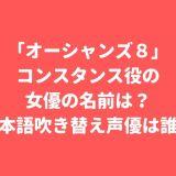 「オーシャンズ8」コンスタンス役の女優の名前は?日本語吹き替え声優は誰?