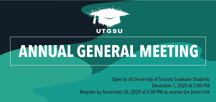 Poster for the event that consists of text on a colourful background. The text reads: UTGSU Annual General Meeting. Open to all University of Toronto Graduate Students. December 1, 2020 at 5:00 PM. Register by November 26, 2020 at 5:00 PM to receive the Zoom link.