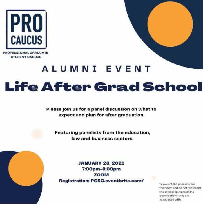 Alumni Event: Life After Grad School. Please Join us for a panel discussion on what to expect and plan for after graduation. Featuring panelists from the education, law and business sectors. January 28, 2021 7:00pm to 8:99PM on Zoom. Register through the eventbrite link.