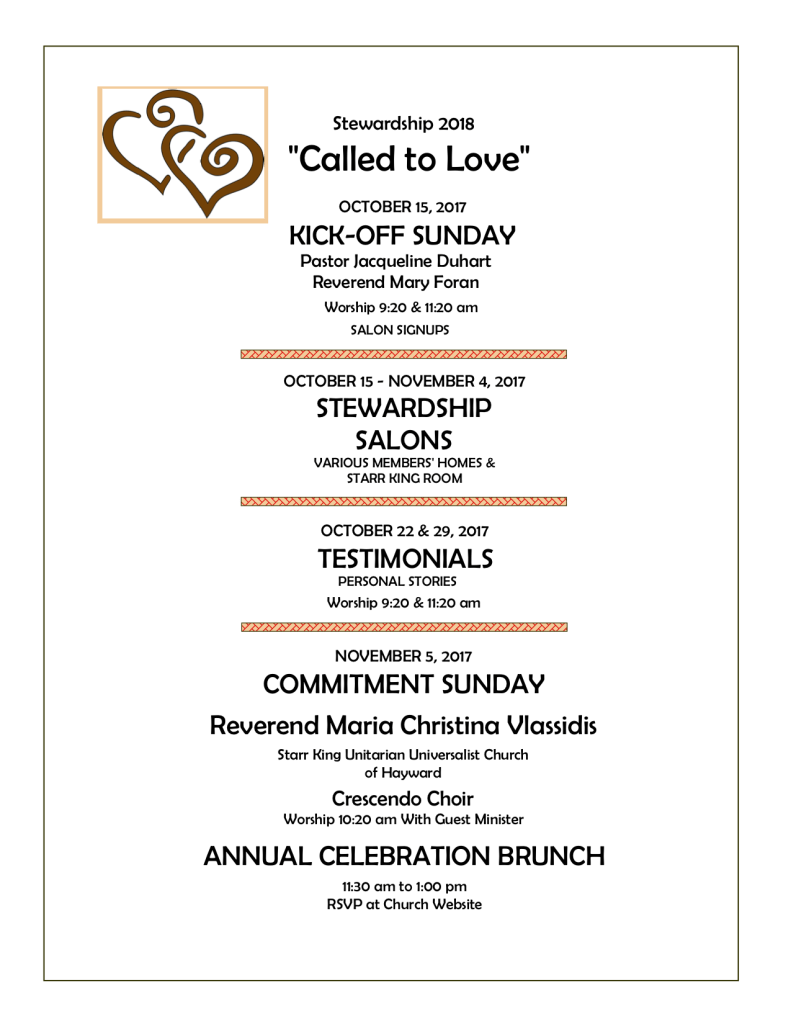 """Stewardship 2018 """"Called to Love"""" OCTOBER 15, 2017 KICK-OFF SUNDAY Pastor Jacqueline Duhart Reverend Mary Foran Worship 9:20 & 11:20 am SALON SIGNUPS OCTOBER 15 - NOVEMBER 4, 2017 STEWARDSHIP SALONS VARIOUS MEMBERS' HOMES & STARR KING ROOM OCTOBER 22 & 29, 2017 TESTIMONIALS PERSONAL STORIES Worship 9:20 & 11:20 am NOVEMBER 5, 2017 COMMITMENT SUNDAY Reverend Maria Christina Vlassidis Starr King Unitarian Universalist Church of Hayward Crescendo Choir Worship 10:20 am With Guest Minister ANNUAL CELEBRATION BRUNCH 11:30 am to 1:00 pm RSVP at Church Website"""