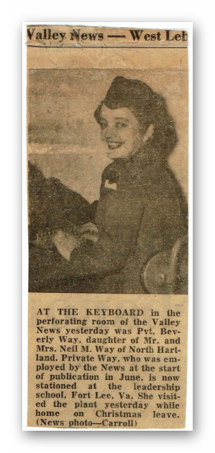 "Beverly Chapin, née Way, sent us this scan of a clipping from the <em>Valley News</em>. The caption reads: ""AT THE KEYBOARD in the perforating room of the Valley News yesterday was Pvt. Beverly Way, daughter of Mr. and Mrs. Neil M. Way of North Hartland. Private Way, who was employed by the News at the start of publication in June, is now stationed at the leadership school, Fort Lee, Va. She visited the plant yesterday while home on Christmas leave. (News photo—Carroll)"""