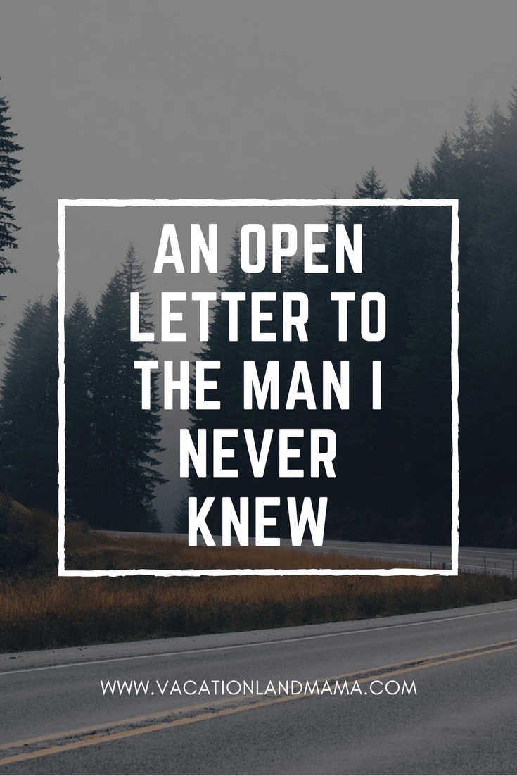 An open letter to the man I never knew