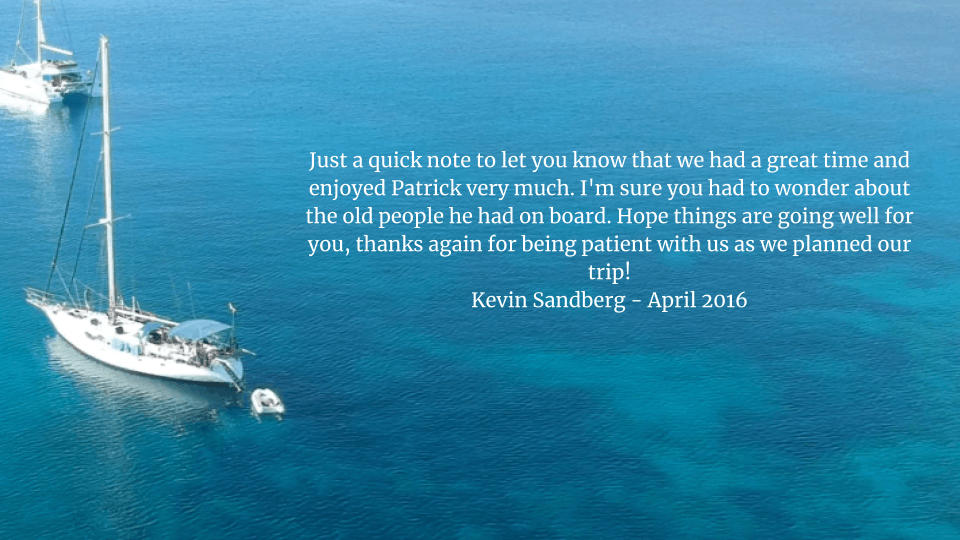 Just a quick note to let you know that we had a great time and enjoyed Patrick very much. I'm sure you had to wonder about the old people he had on board. Hope things are going well for you, thanks again for being patient with us as we planned our trip!