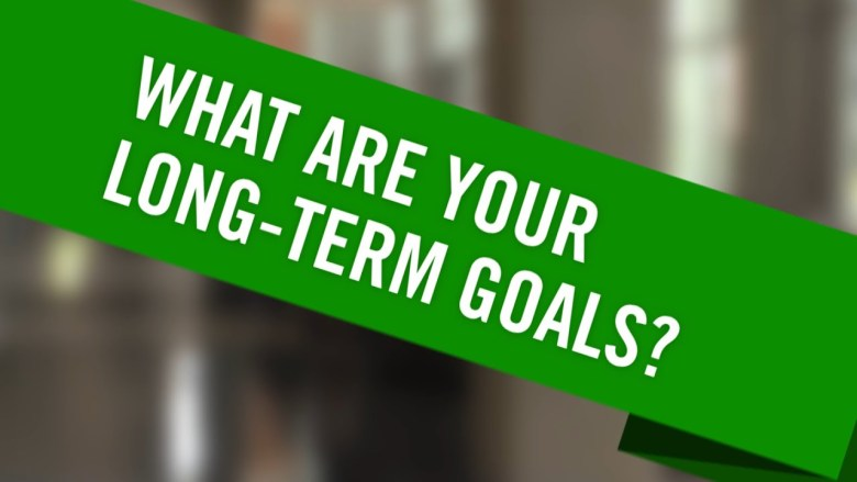 What are your long term goals?