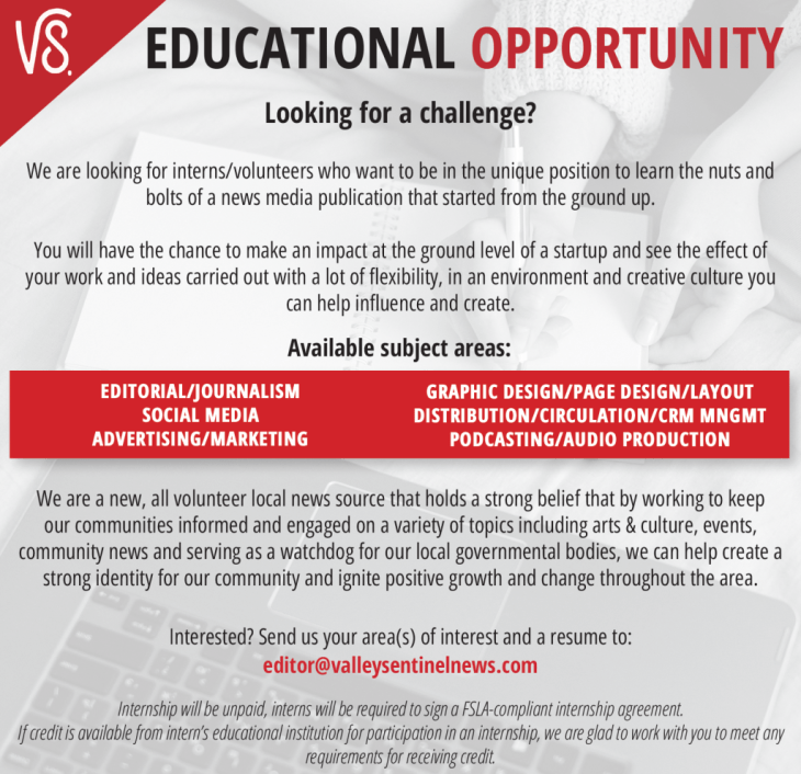 EDUCATIONAL OPPORTUNITY Available subject areas: Looking for a challenge? We are looking for interns/volunteers who want to be in the unique position to learn the nuts and bolts of a news media publication that started from the ground up. You will have the chance to make an impact at the ground level of a startup and see the effect of your work and ideas carried out with a lot of flexibility, in an environment and creative culture you can help influence and create. We are a new, all volunteer local news source that holds a strong belief that by working to keep our communities informed and engaged on a variety of topics including arts & culture, events, community news and serving as a watchdog for our local governmental bodies, we can help create a strong identity for our community and ignite positive growth and change throughout the area. Internship will be unpaid, interns will be required to sign a FSLA-compliant internship agreement. If credit is available from intern's educational institution for participation in an internship, we are glad to work with you to meet any requirements for receiving credit. EDITORIAL/JOURNALISM SOCIAL MEDIA ADVERTISING/MARKETING GRAPHIC DESIGN/PAGE DESIGN/LAYOUT DISTRIBUTION/CIRCULATION/CRM MNGMT PODCASTING/AUDIO PRODUCTION Interested? Send us your area(s) of interest and a resume to: editor@valleysentinelnews.com